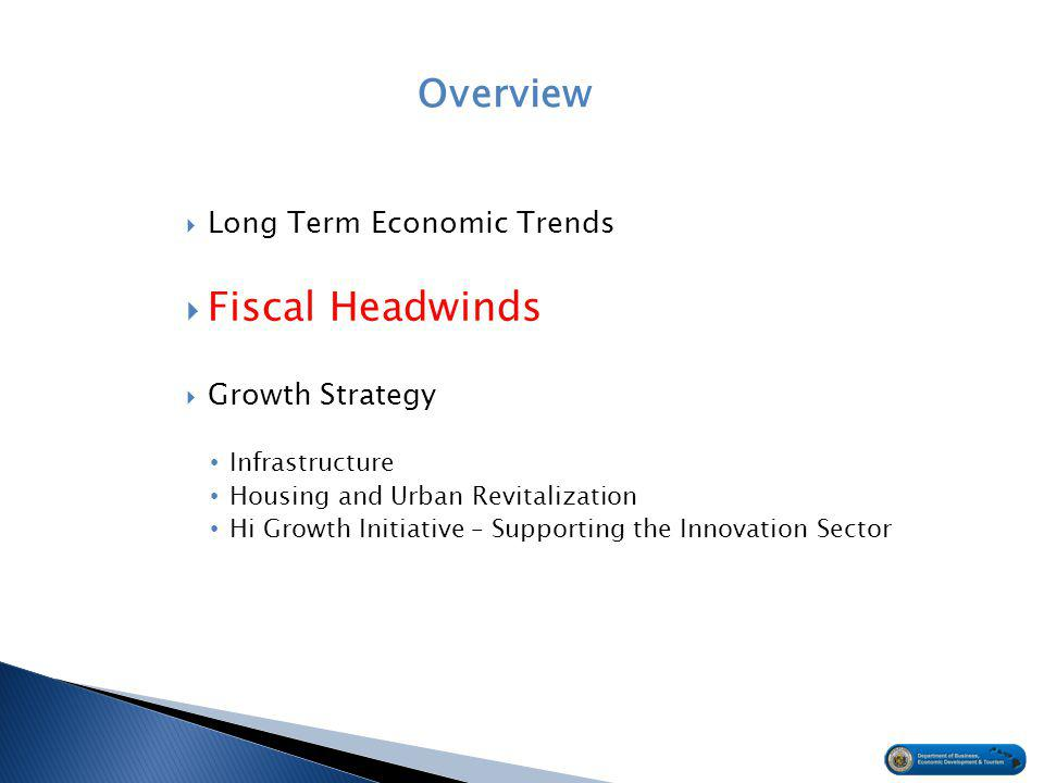 Overview  Long Term Economic Trends  Fiscal Headwinds  Growth Strategy Infrastructure Housing and Urban Revitalization Hi Growth Initiative – Supporting the Innovation Sector
