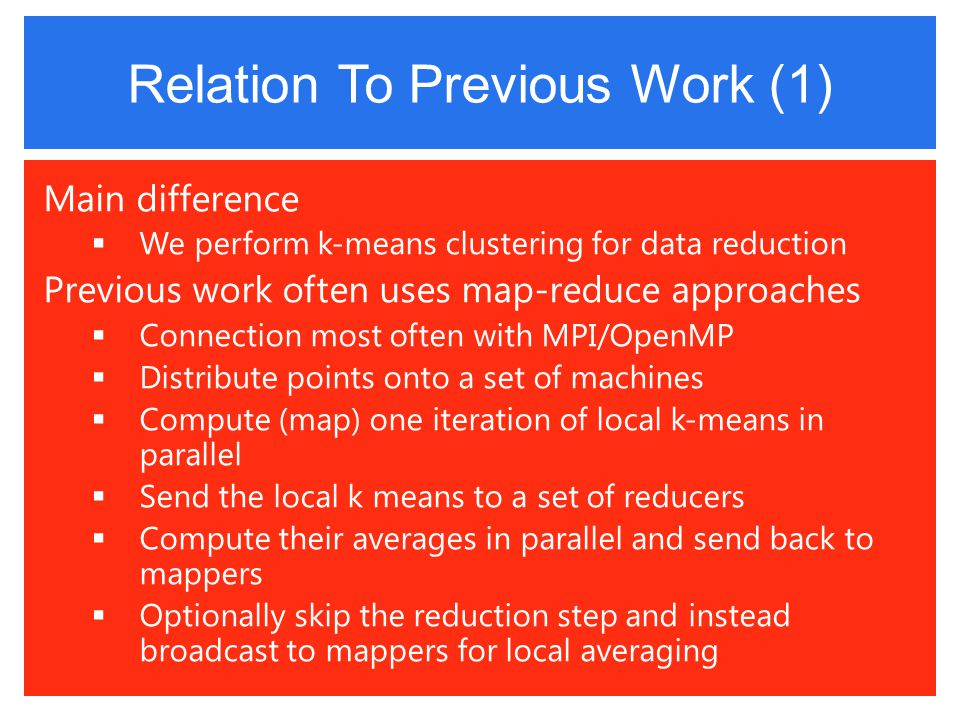 Relation To Previous Work (1) Main difference  We perform k-means clustering for data reduction Previous work often uses map-reduce approaches  Connection most often with MPI/OpenMP  Distribute points onto a set of machines  Compute (map) one iteration of local k-means in parallel  Send the local k means to a set of reducers  Compute their averages in parallel and send back to mappers  Optionally skip the reduction step and instead broadcast to mappers for local averaging