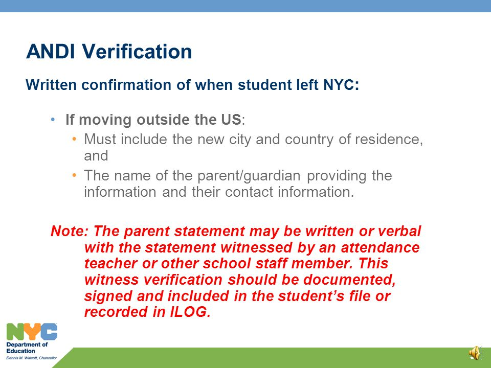 ANDI Verification Written confirmation of when student left NYC: If moving within the US the confirmation should include: The date the student left NYC, A full new address, including street, city and state of residence, The name and contact information of the parent/guardian providing the information, The names and titles of school personnel who obtained the information.