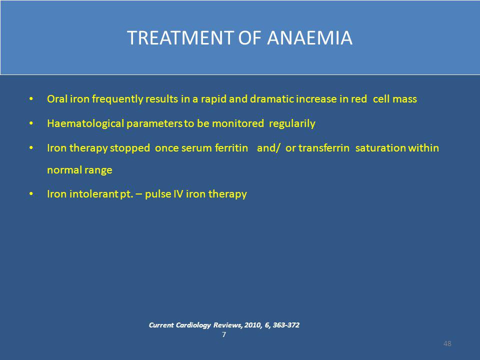 TREATMENT OF ANAEMIA Oral iron frequently results in a rapid and dramatic increase in red cell mass Haematological parameters to be monitored regularily Iron therapy stopped once serum ferritin and/ or transferrin saturation within normal range Iron intolerant pt.