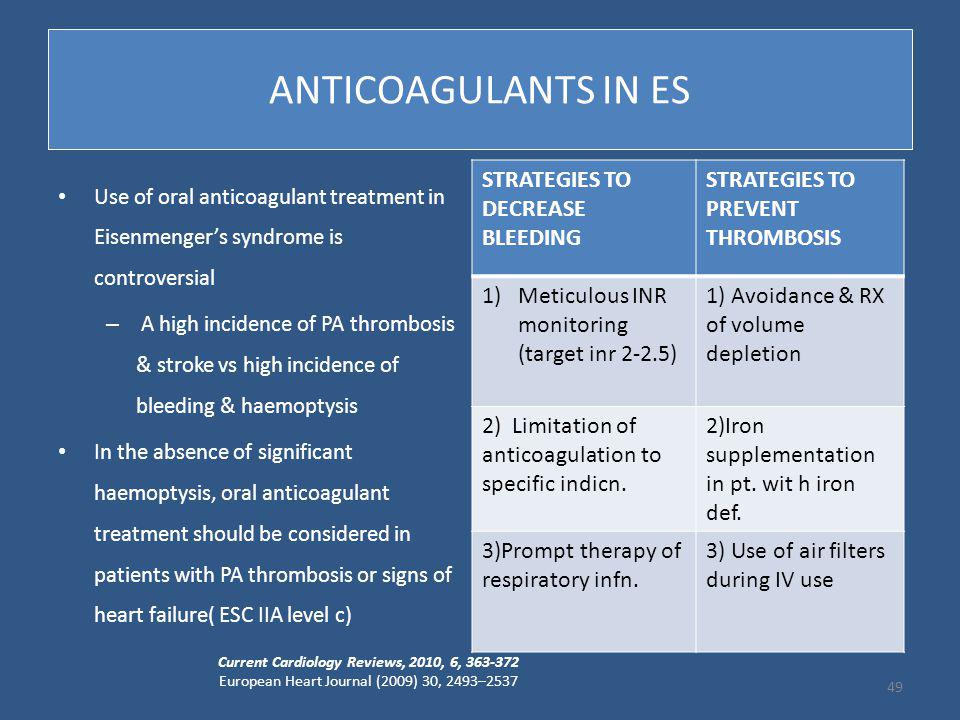 ANTICOAGULANTS IN ES Use of oral anticoagulant treatment in Eisenmenger's syndrome is controversial – A high incidence of PA thrombosis & stroke vs high incidence of bleeding & haemoptysis In the absence of significant haemoptysis, oral anticoagulant treatment should be considered in patients with PA thrombosis or signs of heart failure( ESC IIA level c) Current Cardiology Reviews, 2010, 6, 363-372 European Heart Journal (2009) 30, 2493–2537 49 STRATEGIES TO DECREASE BLEEDING STRATEGIES TO PREVENT THROMBOSIS 1)Meticulous INR monitoring (target inr 2-2.5) 1) Avoidance & RX of volume depletion 2) Limitation of anticoagulation to specific indicn.