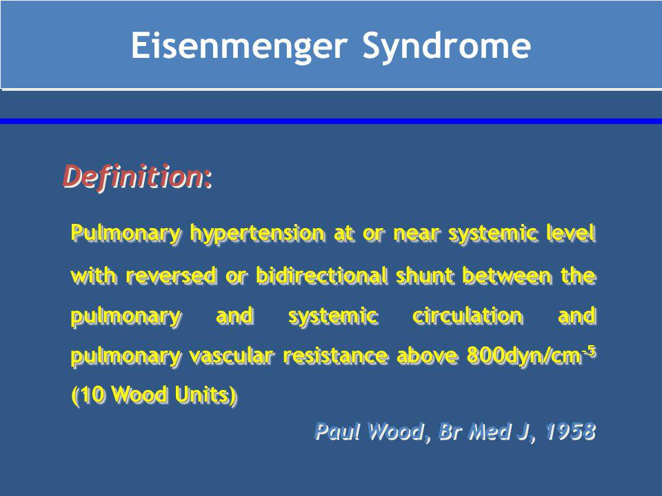 Eisenmenger Syndrome Definition: Pulmonary hypertension at or near systemic level with reversed or bidirectional shunt between the pulmonary and systemic circulation and pulmonary vascular resistance above 800dyn/cm -5 (10 Wood Units) Paul Wood, Br Med J, 1958 Definition: Pulmonary hypertension at or near systemic level with reversed or bidirectional shunt between the pulmonary and systemic circulation and pulmonary vascular resistance above 800dyn/cm -5 (10 Wood Units) Paul Wood, Br Med J, 1958