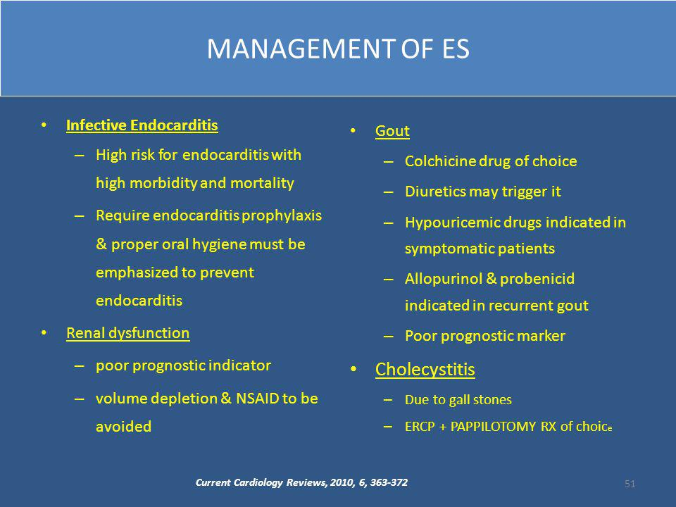 MANAGEMENT OF ES Infective Endocarditis – High risk for endocarditis with high morbidity and mortality – Require endocarditis prophylaxis & proper oral hygiene must be emphasized to prevent endocarditis Renal dysfunction – poor prognostic indicator – volume depletion & NSAID to be avoided Gout – Colchicine drug of choice – Diuretics may trigger it – Hypouricemic drugs indicated in symptomatic patients – Allopurinol & probenicid indicated in recurrent gout – Poor prognostic marker Cholecystitis – Due to gall stones – ERCP + PAPPILOTOMY RX of choic e Current Cardiology Reviews, 2010, 6, 363-372 51