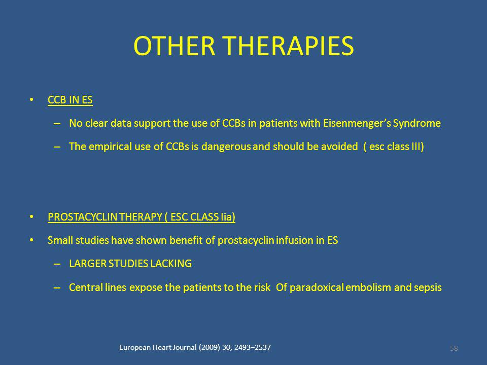 OTHER THERAPIES CCB IN ES – No clear data support the use of CCBs in patients with Eisenmenger's Syndrome – The empirical use of CCBs is dangerous and should be avoided ( esc class III) PROSTACYCLIN THERAPY ( ESC CLASS Iia) Small studies have shown benefit of prostacyclin infusion in ES – LARGER STUDIES LACKING – Central lines expose the patients to the risk Of paradoxical embolism and sepsis European Heart Journal (2009) 30, 2493–2537 58