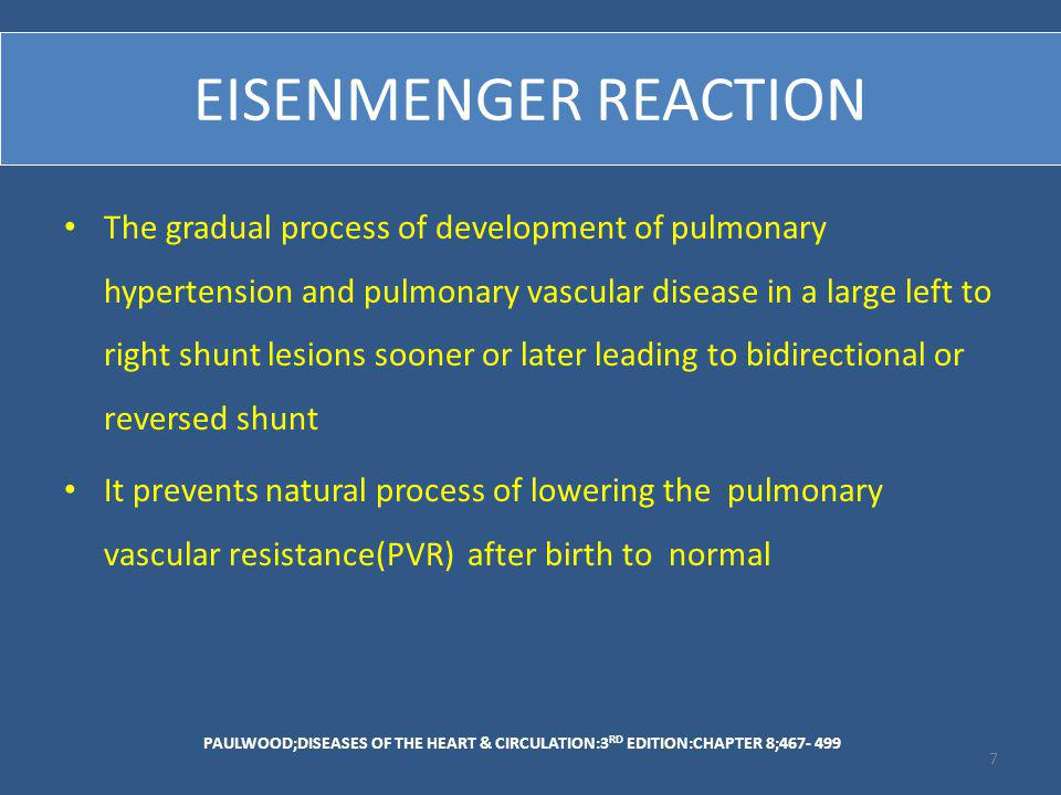 EISENMENGER REACTION The gradual process of development of pulmonary hypertension and pulmonary vascular disease in a large left to right shunt lesions sooner or later leading to bidirectional or reversed shunt It prevents natural process of lowering the pulmonary vascular resistance(PVR) after birth to normal PAULWOOD;DISEASES OF THE HEART & CIRCULATION:3 RD EDITION:CHAPTER 8;467- 499 7