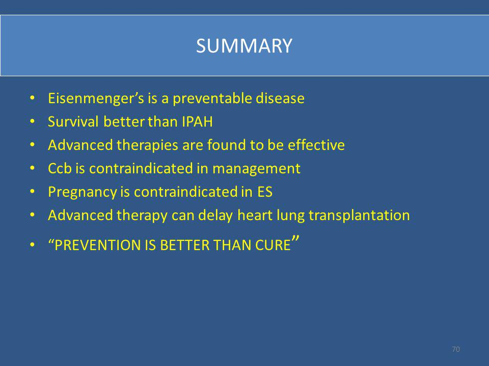 SUMMARY Eisenmenger's is a preventable disease Survival better than IPAH Advanced therapies are found to be effective Ccb is contraindicated in management Pregnancy is contraindicated in ES Advanced therapy can delay heart lung transplantation PREVENTION IS BETTER THAN CURE 70