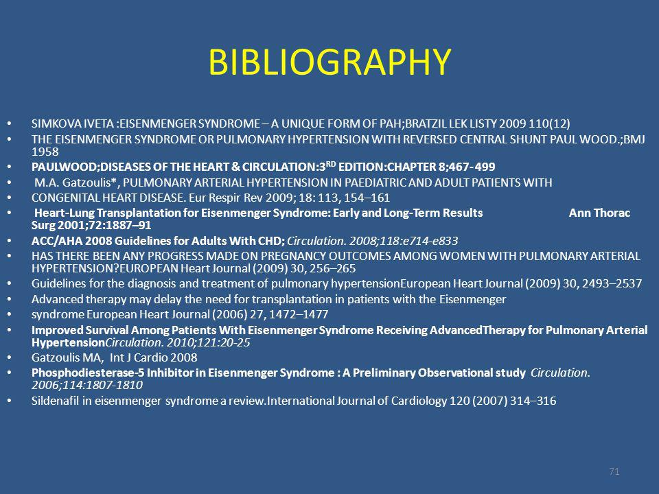 BIBLIOGRAPHY 71 SIMKOVA IVETA :EISENMENGER SYNDROME – A UNIQUE FORM OF PAH;BRATZIL LEK LISTY 2009 110(12) THE EISENMENGER SYNDROME OR PULMONARY HYPERTENSION WITH REVERSED CENTRAL SHUNT PAUL WOOD.;BMJ 1958 PAULWOOD;DISEASES OF THE HEART & CIRCULATION:3 RD EDITION:CHAPTER 8;467- 499 M.A.