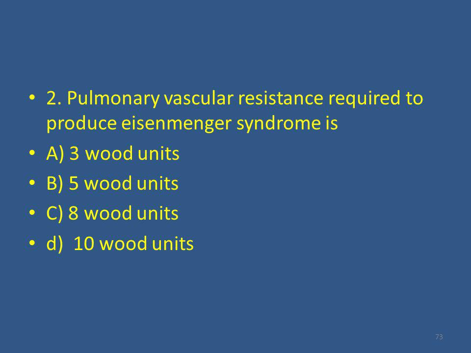 2. Pulmonary vascular resistance required to produce eisenmenger syndrome is A) 3 wood units B) 5 wood units C) 8 wood units d) 10 wood units 73