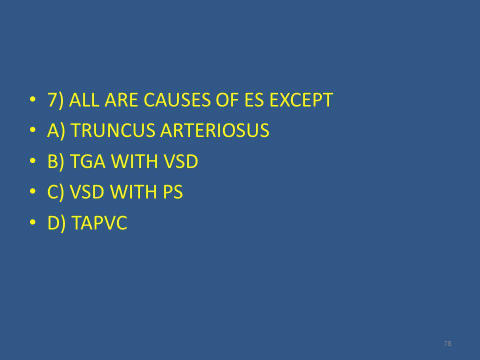 7) ALL ARE CAUSES OF ES EXCEPT A) TRUNCUS ARTERIOSUS B) TGA WITH VSD C) VSD WITH PS D) TAPVC 78