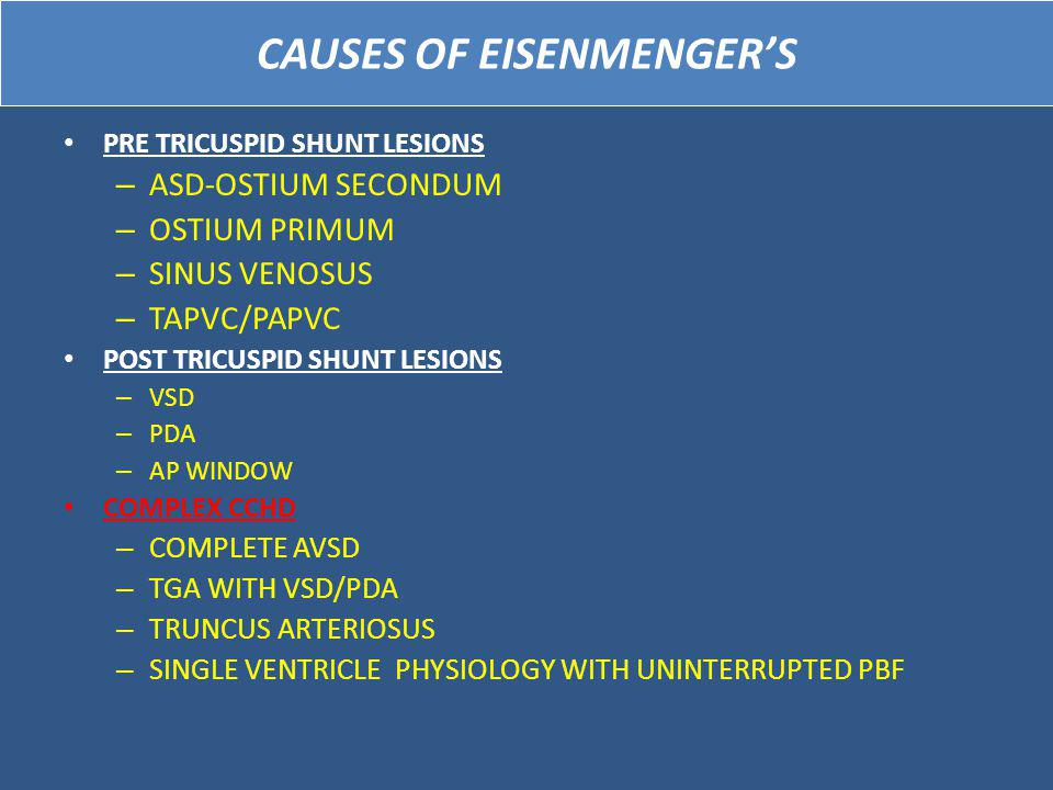 CAUSES OF EISENMENGER'S PRE TRICUSPID SHUNT LESIONS – ASD-OSTIUM SECONDUM – OSTIUM PRIMUM – SINUS VENOSUS – TAPVC/PAPVC POST TRICUSPID SHUNT LESIONS – VSD – PDA – AP WINDOW COMPLEX CCHD – COMPLETE AVSD – TGA WITH VSD/PDA – TRUNCUS ARTERIOSUS – SINGLE VENTRICLE PHYSIOLOGY WITH UNINTERRUPTED PBF