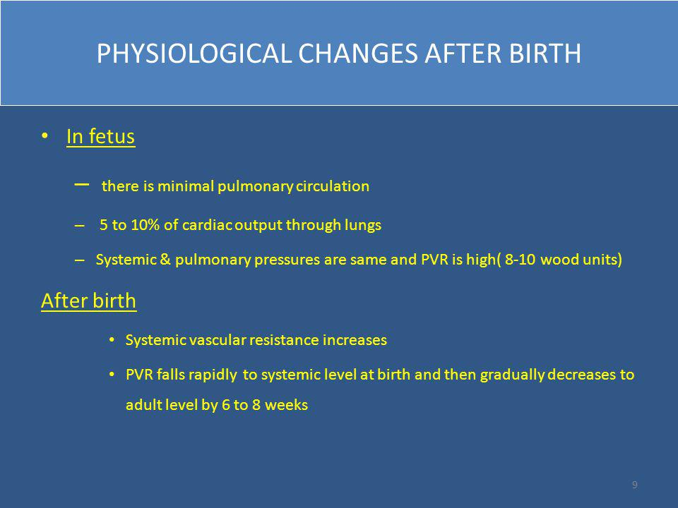 PHYSIOLOGICAL CHANGES AFTER BIRTH In fetus – there is minimal pulmonary circulation – 5 to 10% of cardiac output through lungs – Systemic & pulmonary pressures are same and PVR is high( 8-10 wood units) After birth Systemic vascular resistance increases PVR falls rapidly to systemic level at birth and then gradually decreases to adult level by 6 to 8 weeks 9