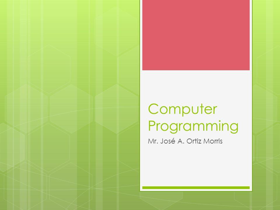 Computer Programming Mr. José A. Ortiz Morris