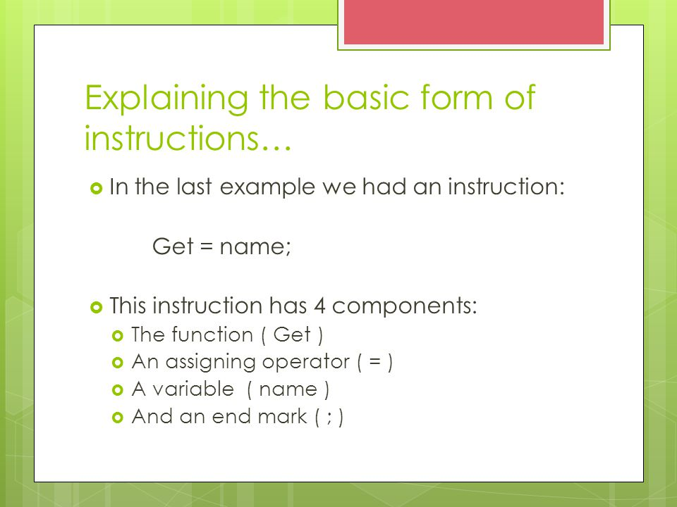 Explaining the basic form of instructions…  In the last example we had an instruction: Get = name;  This instruction has 4 components:  The function ( Get )  An assigning operator ( = )  A variable ( name )  And an end mark ( ; )