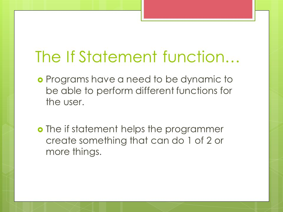 The If Statement function…  Programs have a need to be dynamic to be able to perform different functions for the user.
