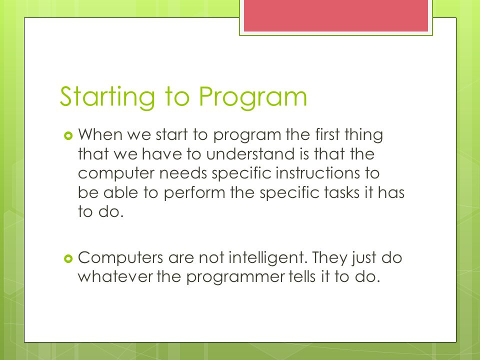 Starting to Program  When we start to program the first thing that we have to understand is that the computer needs specific instructions to be able to perform the specific tasks it has to do.