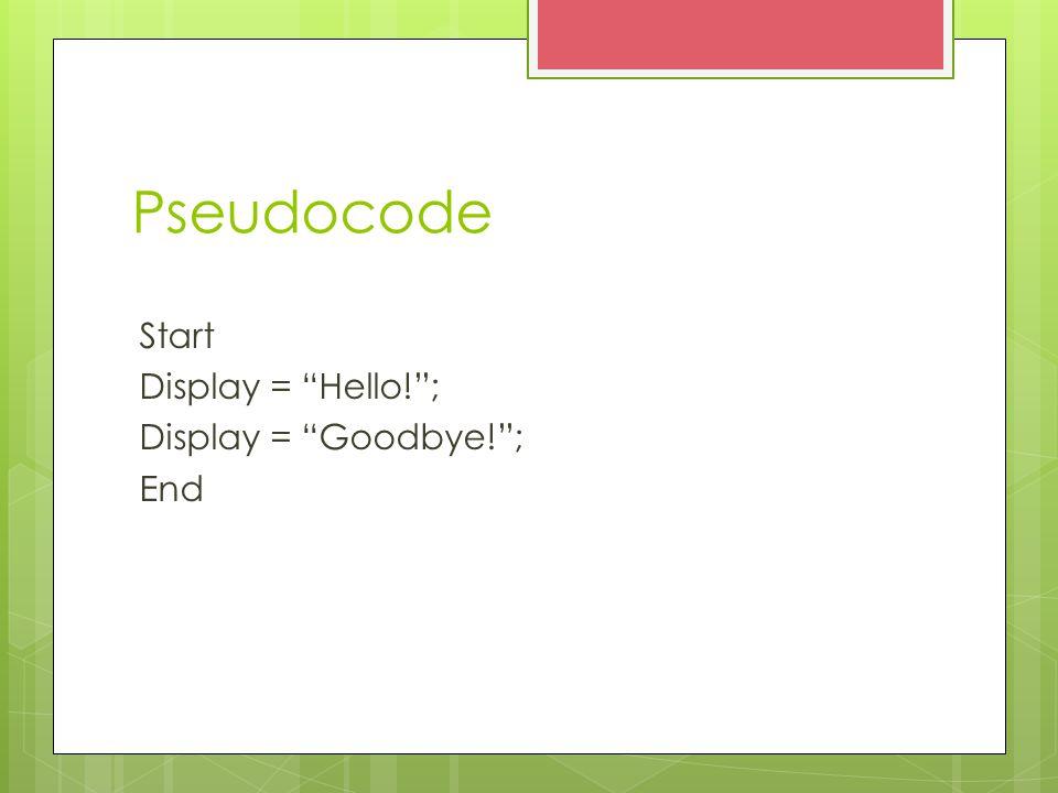 Pseudocode Start Display = Hello! ; Display = Goodbye! ; End