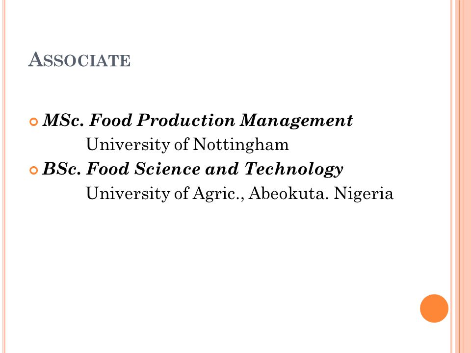 A SSOCIATE MSc. Food Production Management University of Nottingham BSc. Food Science and Technology University of Agric., Abeokuta. Nigeria