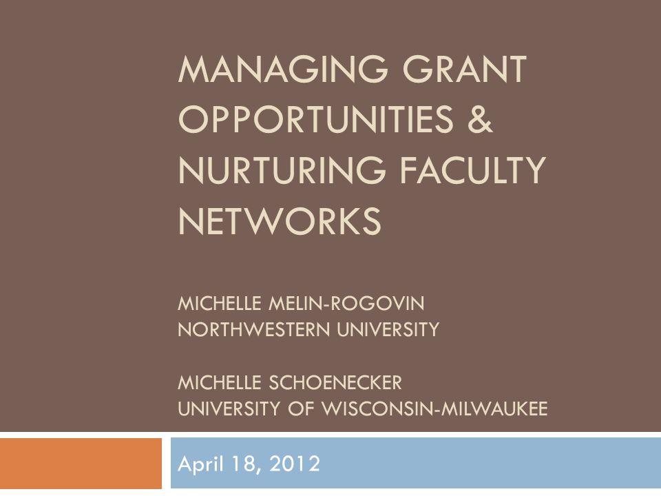 MANAGING GRANT OPPORTUNITIES & NURTURING FACULTY NETWORKS MICHELLE MELIN-ROGOVIN NORTHWESTERN UNIVERSITY MICHELLE SCHOENECKER UNIVERSITY OF WISCONSIN-