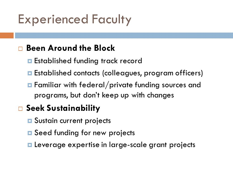 Experienced Faculty  Been Around the Block  Established funding track record  Established contacts (colleagues, program officers)  Familiar with federal/private funding sources and programs, but don't keep up with changes  Seek Sustainability  Sustain current projects  Seed funding for new projects  Leverage expertise in large-scale grant projects