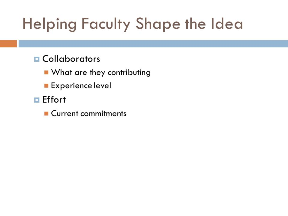 Helping Faculty Shape the Idea  Collaborators What are they contributing Experience level  Effort Current commitments