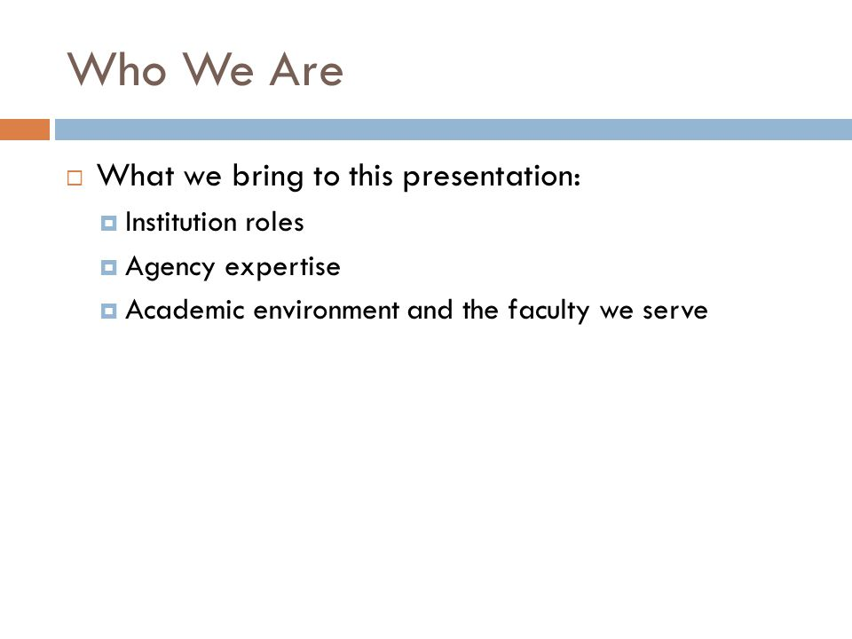 Who We Are  What we bring to this presentation:  Institution roles  Agency expertise  Academic environment and the faculty we serve