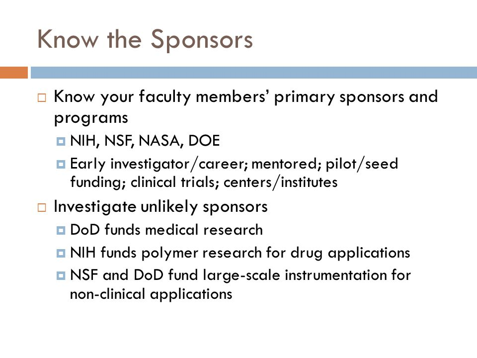 Know the Sponsors  Know your faculty members' primary sponsors and programs  NIH, NSF, NASA, DOE  Early investigator/career; mentored; pilot/seed funding; clinical trials; centers/institutes  Investigate unlikely sponsors  DoD funds medical research  NIH funds polymer research for drug applications  NSF and DoD fund large-scale instrumentation for non-clinical applications