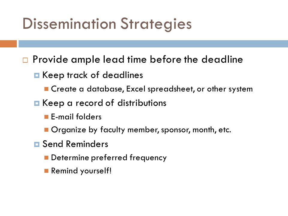 Dissemination Strategies  Provide ample lead time before the deadline  Keep track of deadlines Create a database, Excel spreadsheet, or other system  Keep a record of distributions E-mail folders Organize by faculty member, sponsor, month, etc.