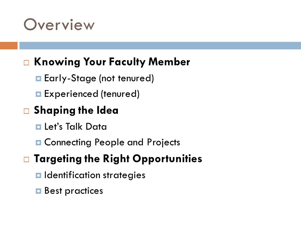 Overview  Knowing Your Faculty Member  Early-Stage (not tenured)  Experienced (tenured)  Shaping the Idea  Let's Talk Data  Connecting People and Projects  Targeting the Right Opportunities  Identification strategies  Best practices