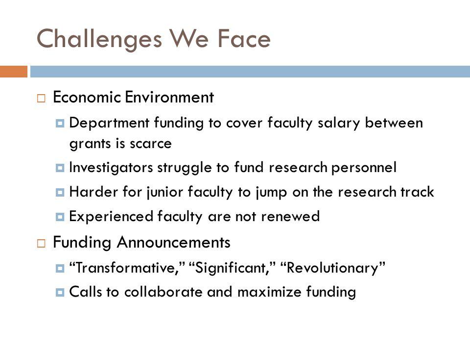 Challenges We Face  Economic Environment  Department funding to cover faculty salary between grants is scarce  Investigators struggle to fund research personnel  Harder for junior faculty to jump on the research track  Experienced faculty are not renewed  Funding Announcements  Transformative, Significant, Revolutionary  Calls to collaborate and maximize funding