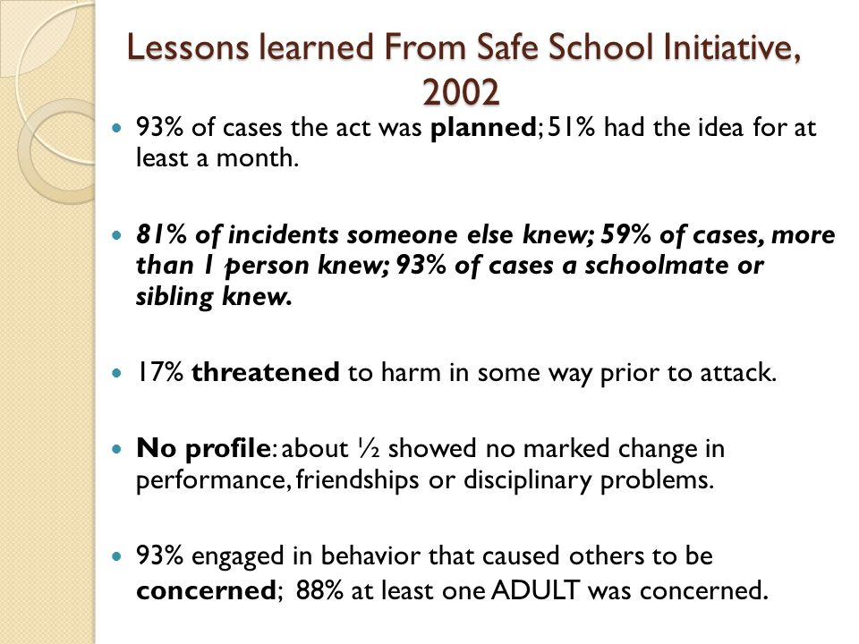 Lessons learned From Safe School Initiative, 2002 93% of cases the act was planned; 51% had the idea for at least a month.