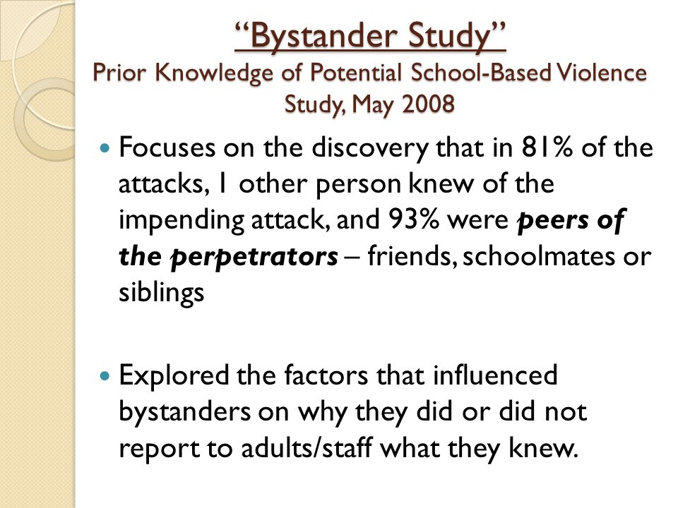 """Bystander Study"" Prior Knowledge of Potential School-Based Violence Study, May 2008 Focuses on the discovery that in 81% of the attacks, 1 other pers"