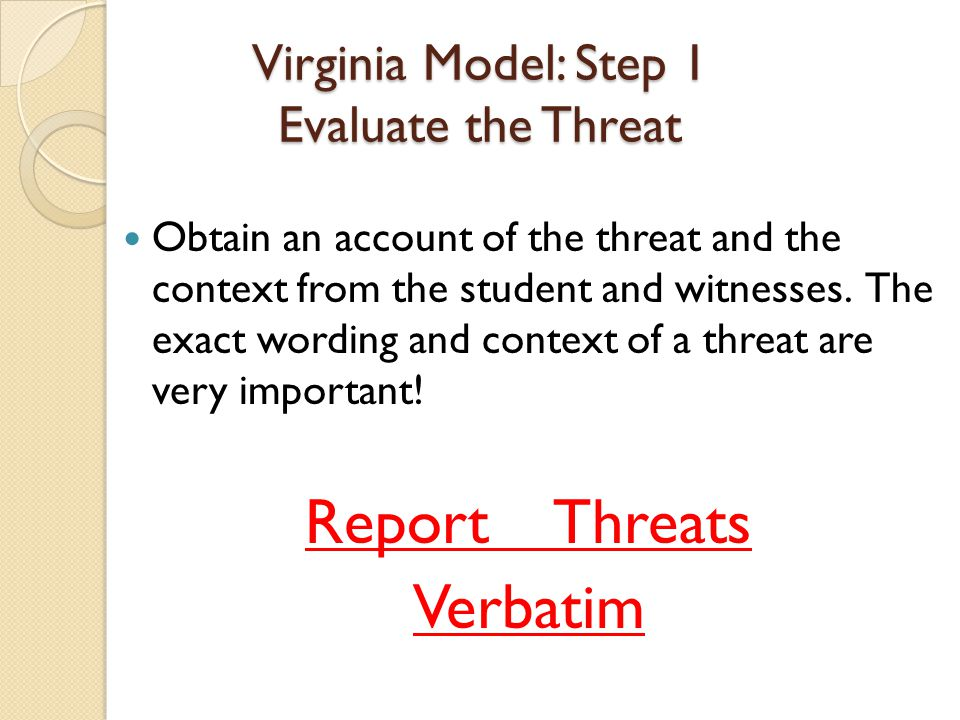 Virginia Model: Step 1 Evaluate the Threat Obtain an account of the threat and the context from the student and witnesses. The exact wording and conte