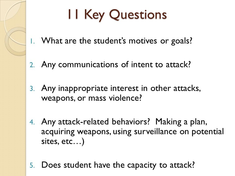 11 Key Questions 1. What are the student's motives or goals? 2. Any communications of intent to attack? 3. Any inappropriate interest in other attacks