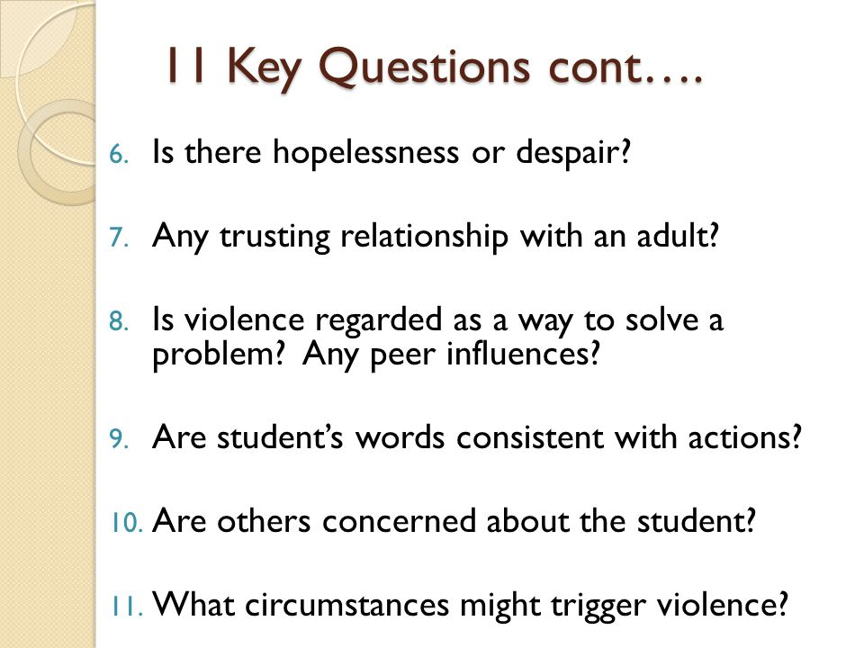 11 Key Questions cont…. 6. Is there hopelessness or despair? 7. Any trusting relationship with an adult? 8. Is violence regarded as a way to solve a p