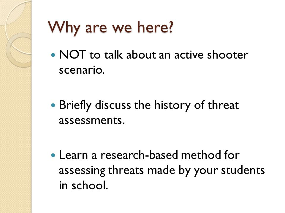 Why are we here? NOT to talk about an active shooter scenario. Briefly discuss the history of threat assessments. Learn a research-based method for as