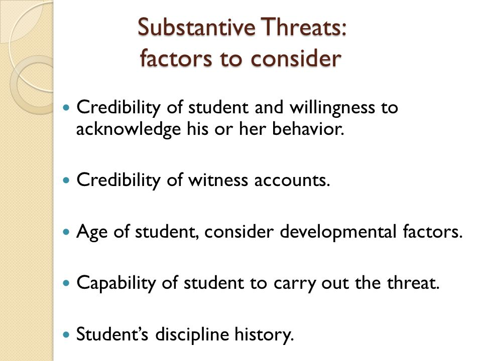 Substantive Threats: factors to consider Credibility of student and willingness to acknowledge his or her behavior. Credibility of witness accounts. A