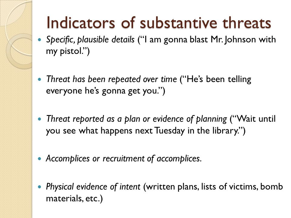 "Indicators of substantive threats Specific, plausible details (""I am gonna blast Mr. Johnson with my pistol."") Threat has been repeated over time (""He"