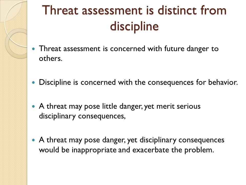 Threat assessment is distinct from discipline Threat assessment is concerned with future danger to others. Discipline is concerned with the consequenc