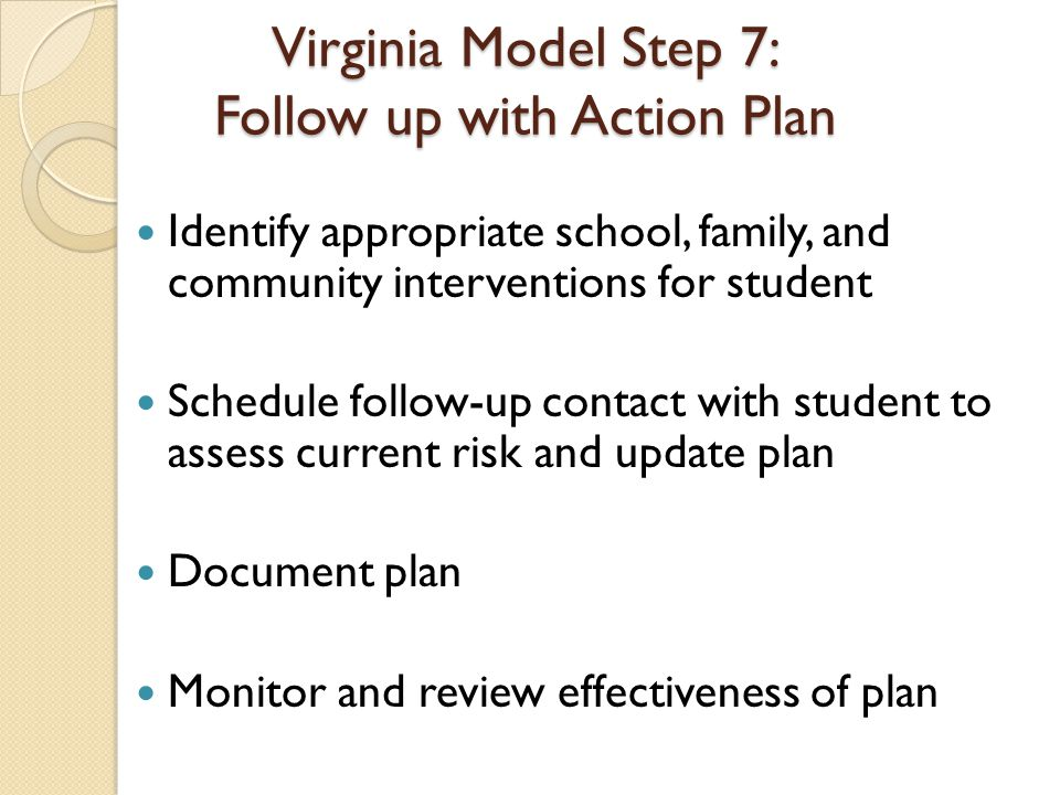 Virginia Model Step 7: Follow up with Action Plan Identify appropriate school, family, and community interventions for student Schedule follow-up contact with student to assess current risk and update plan Document plan Monitor and review effectiveness of plan