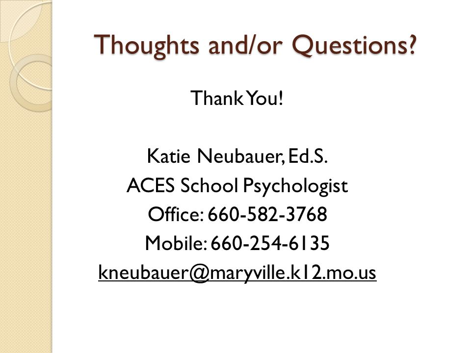 Thoughts and/or Questions? Thank You! Katie Neubauer, Ed.S. ACES School Psychologist Office: 660-582-3768 Mobile: 660-254-6135 kneubauer@maryville.k12