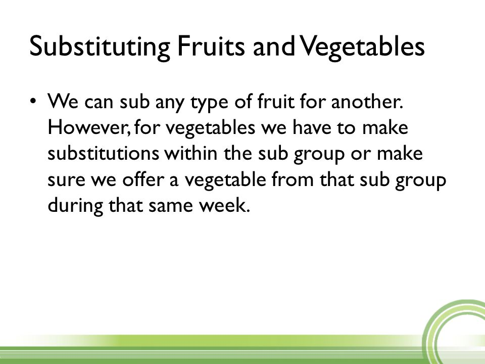 Substituting Fruits and Vegetables We can sub any type of fruit for another. However, for vegetables we have to make substitutions within the sub grou