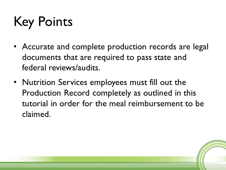Key Points Accurate and complete production records are legal documents that are required to pass state and federal reviews/audits. Nutrition Services