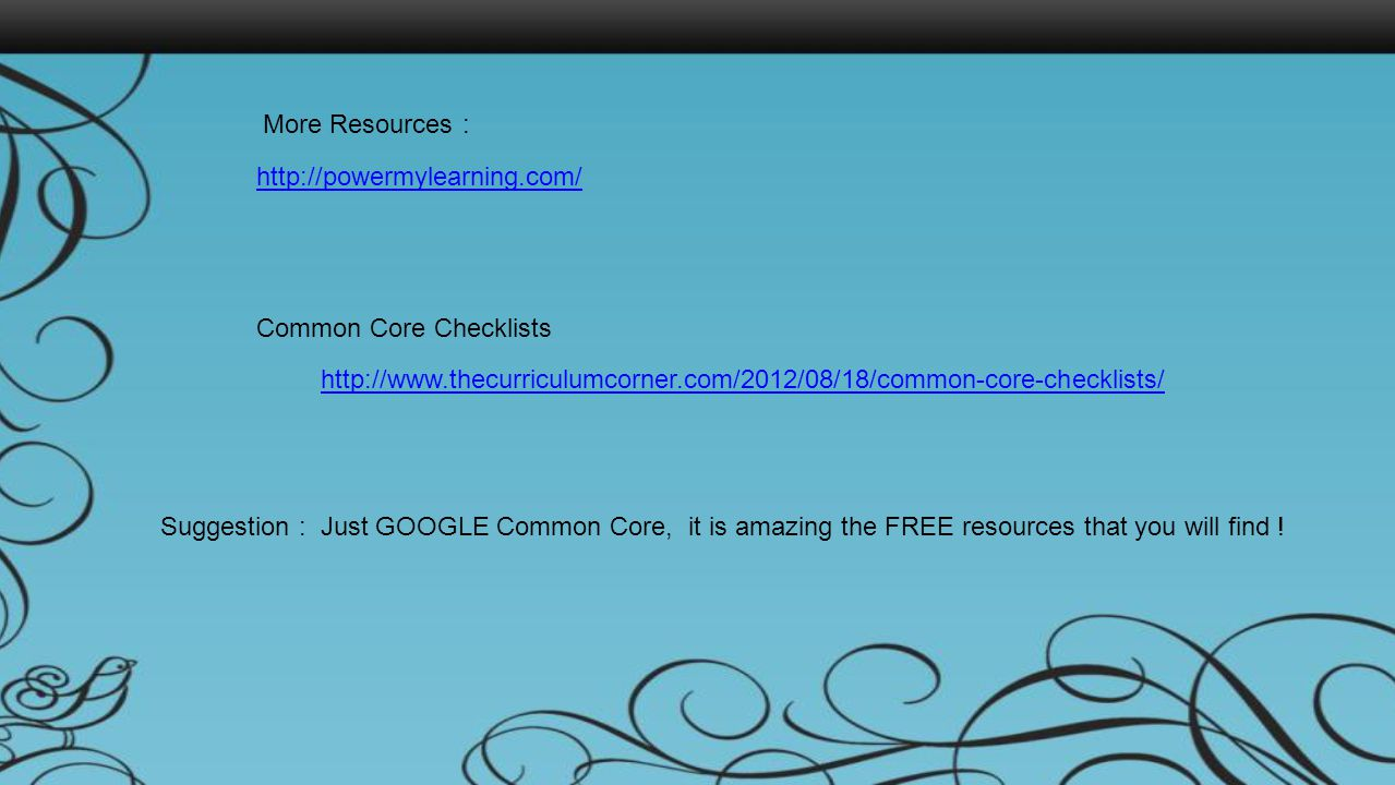 More Resources : http://powermylearning.com/ http://www.thecurriculumcorner.com/2012/08/18/common-core-checklists/ Common Core Checklists Suggestion :