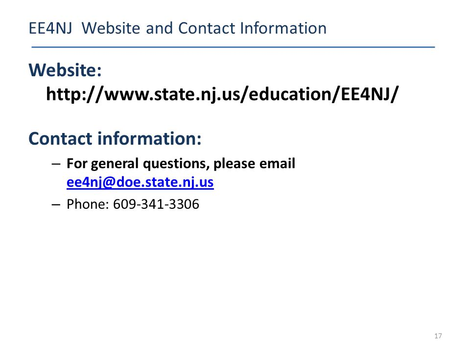 EE4NJ Website and Contact Information Website: http://www.state.nj.us/education/EE4NJ/ Contact information: – For general questions, please email ee4nj@doe.state.nj.us ee4nj@doe.state.nj.us – Phone: 609-341-3306 17
