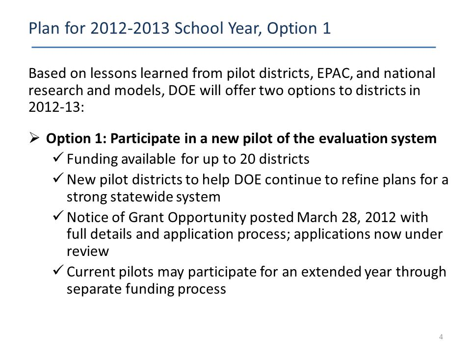 Plan for 2012-2013 School Year, Option 1 Based on lessons learned from pilot districts, EPAC, and national research and models, DOE will offer two options to districts in 2012-13:  Option 1: Participate in a new pilot of the evaluation system Funding available for up to 20 districts New pilot districts to help DOE continue to refine plans for a strong statewide system Notice of Grant Opportunity posted March 28, 2012 with full details and application process; applications now under review Current pilots may participate for an extended year through separate funding process 4