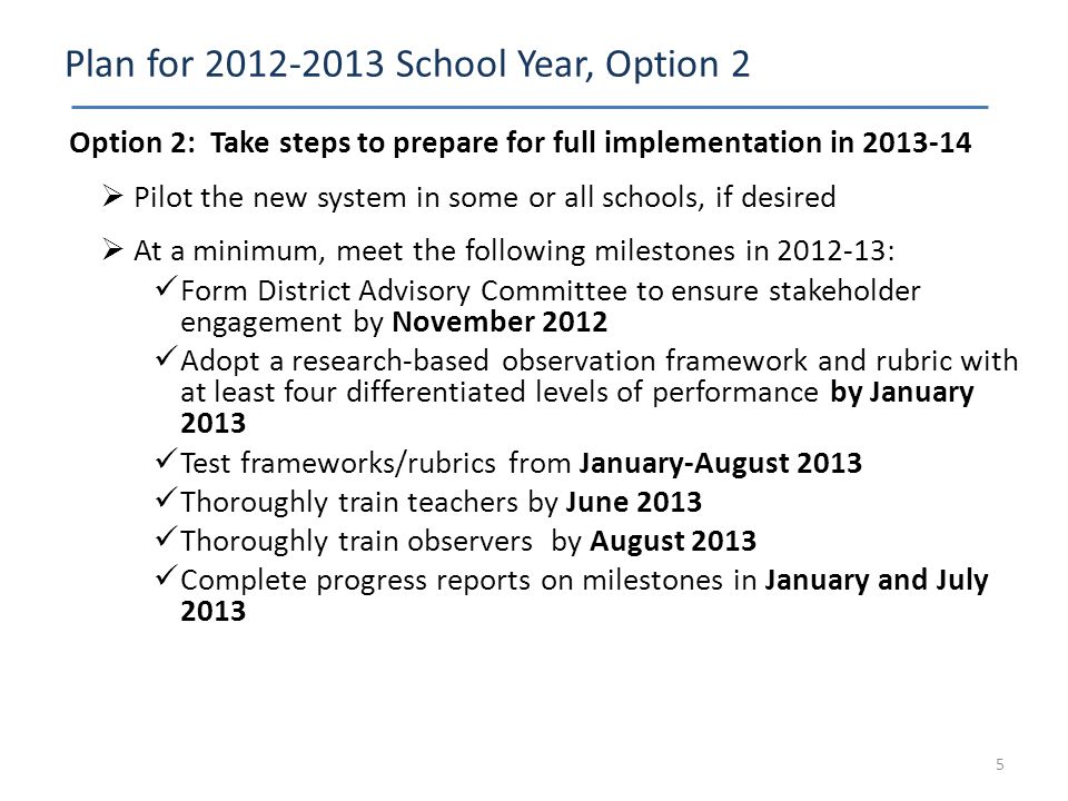 Plan for 2012-2013 School Year, Option 2 Option 2: Take steps to prepare for full implementation in 2013-14  Pilot the new system in some or all scho