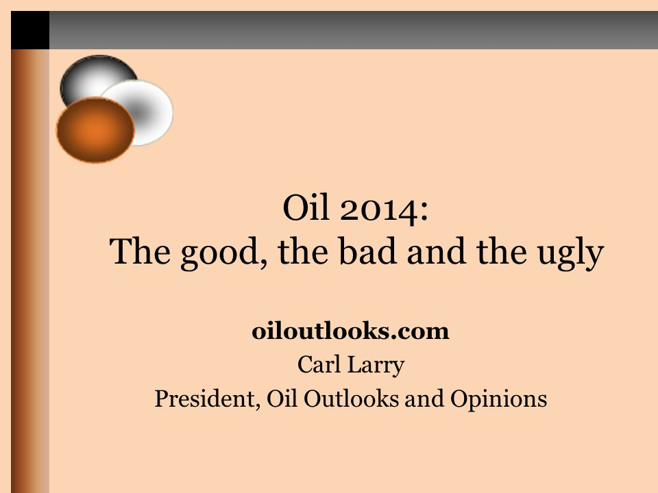 Oil 2014: The good, the bad and the ugly oiloutlooks.com Carl Larry President, Oil Outlooks and Opinions