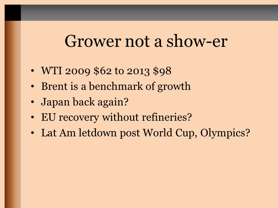 Grower not a show-er WTI 2009 $62 to 2013 $98 Brent is a benchmark of growth Japan back again.