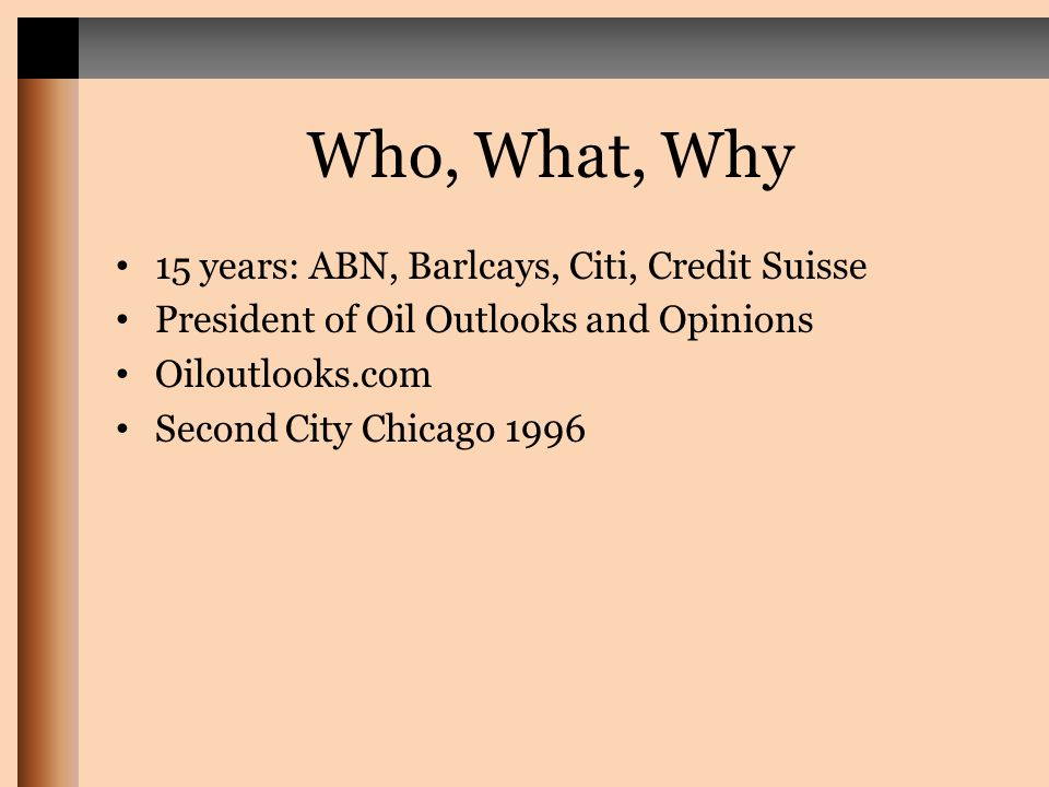 Who, What, Why 15 years: ABN, Barlcays, Citi, Credit Suisse President of Oil Outlooks and Opinions Oiloutlooks.com Second City Chicago 1996