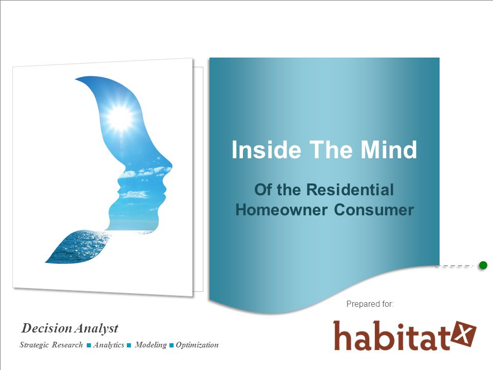 Decision Analyst Prepared for: Better understand homeowners –Attitudes –Knowledge –Motivations –Energy efficiency activities Most effective customer relationship plans Identify ways to overcome barriers Ask the right questions, get the right answers